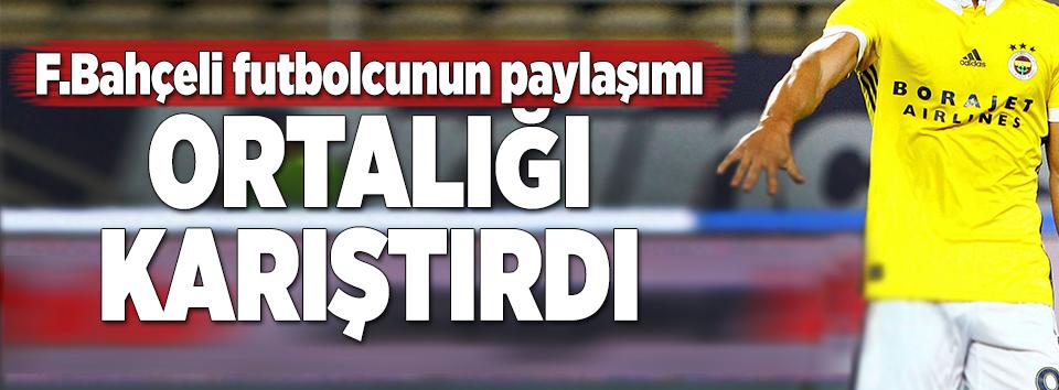 Fenerbahçeli futbolcunun paylaşımı ortalığı karıştırdı