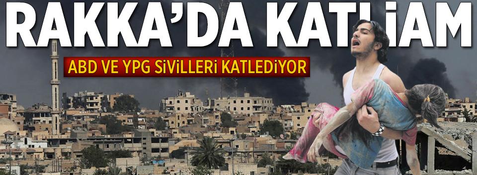 ABD ve YPG Rakkada sivilleri katlediyor