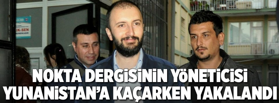 Nokta dergisinin yöneticisi Yunanistana kaçarken yakalandı