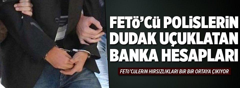 FETÖcü polislerin dudak uçuklatan banka hesapları