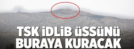 TSK İdlib üssünü buraya kuracak