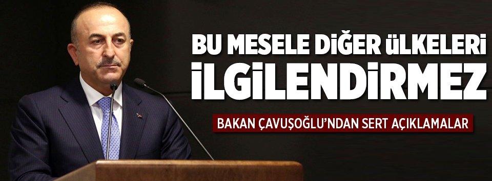 Çavuşoğlu: Bu mesele diğer ülkeleri ilgilendirmez